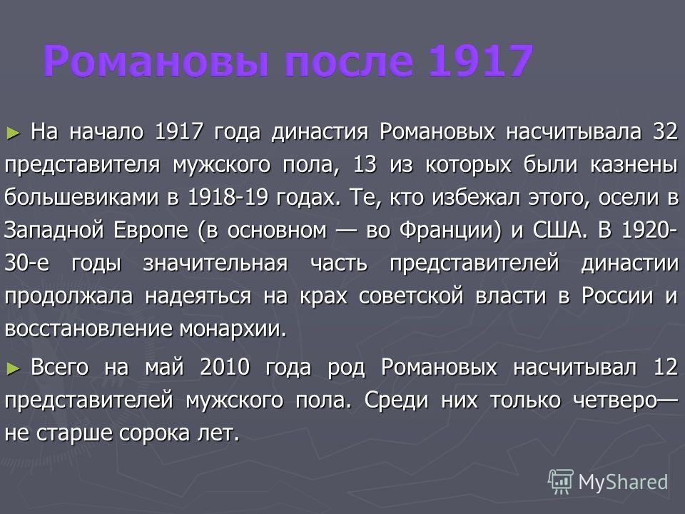 На начало 1917 года династия Романовых насчитывала 32 представителя мужского пола, 13 из которых были казнены большевиками в 1918-19 годах. Те, кто избежал этого, осели в Западной Европе (в основном во Франции) и США. В 1920- 30-е годы значительная ч