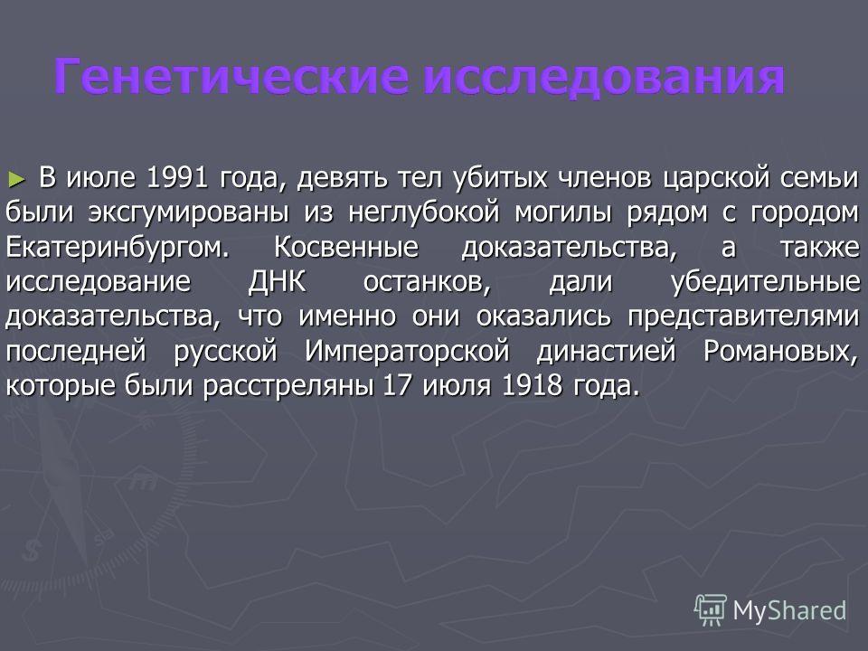 В июле 1991 года, девять тел убитых членов царской семьи были эксгумированы из неглубокой могилы рядом с городом Екатеринбургом. Косвенные доказательства, а также исследование ДНК останков, дали убедительные доказательства, что именно они оказались п