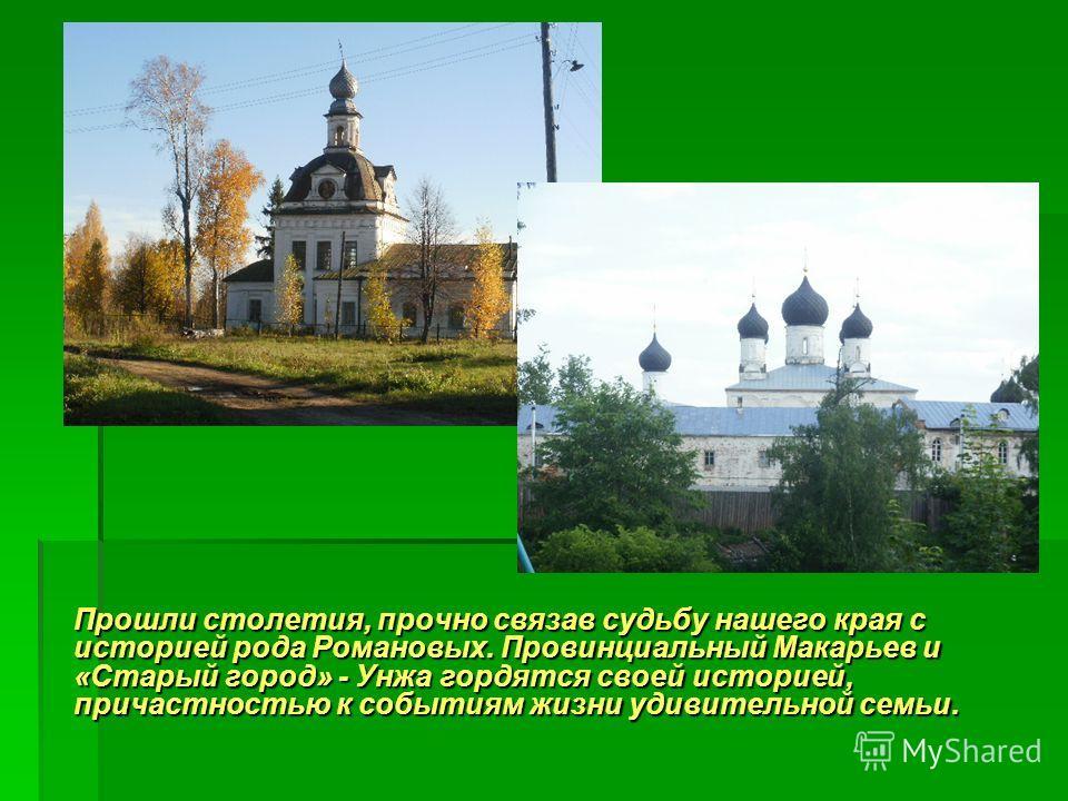 Прошли столетия, прочно связав судьбу нашего края с историей рода Романовых. Провинциальный Макарьев и «Старый город» - Унжа гордятся своей историей, причастностью к событиям жизни удивительной семьи.