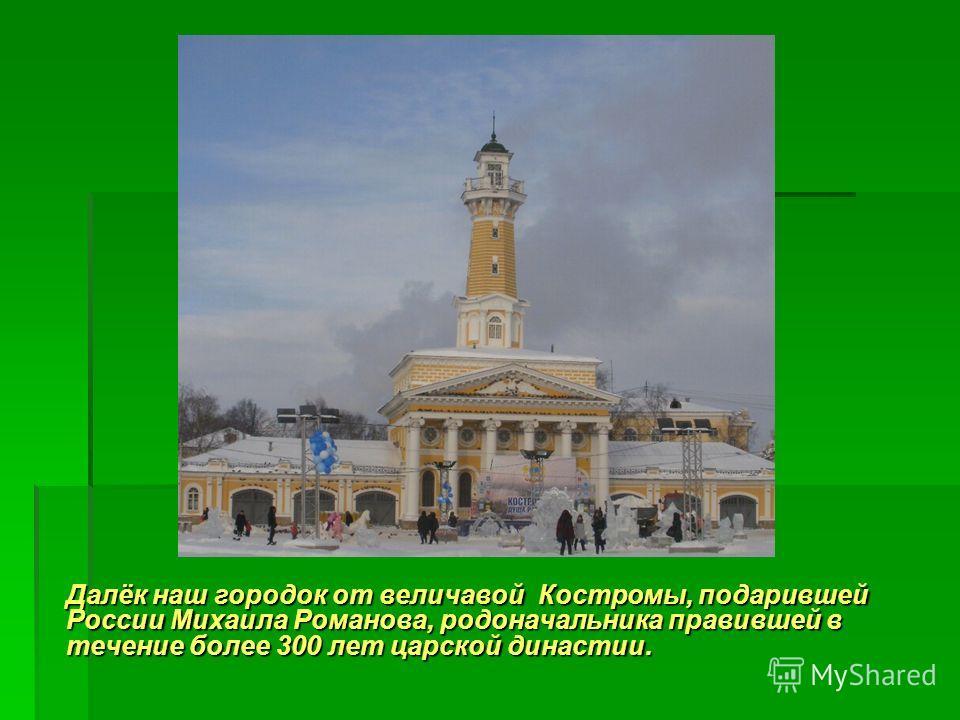 Далёк наш городок от величавой Костромы, подарившей России Михаила Романова, родоначальника правившей в течение более 300 лет царской династии.