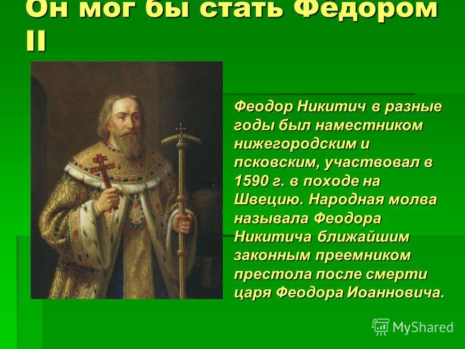 Он мог бы стать Фёдором II Феодор Никитич в разные годы был наместником нижегородским и псковским, участвовал в 1590 г. в походе на Швецию. Народная молва называла Феодора Никитича ближайшим законным преемником престола после смерти царя Феодора Иоан