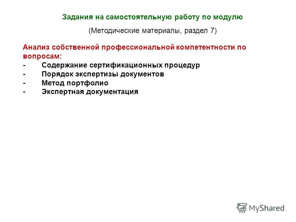 Задания на самостоятельную работу по модулю (Методические материалы, раздел 7) Анализ собственной профессиональной компетентности по вопросам: - Содержание сертификационных процедур - Порядок экспертизы документов - Метод портфолио - Экспертная докум