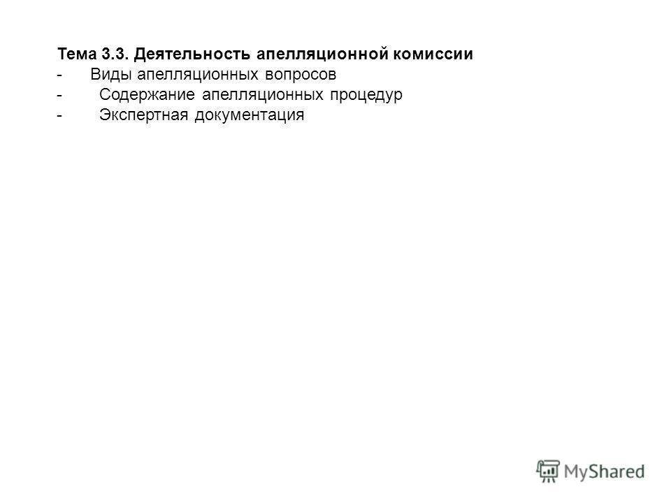 Тема 3.3. Деятельность апелляционной комиссии - Виды апелляционных вопросов - Содержание апелляционных процедур - Экспертная документация
