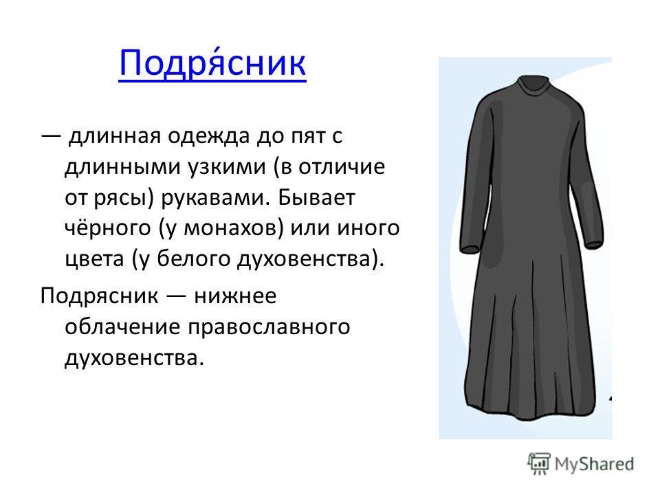 Подря́сник длинная одежда до пят с длинными узкими (в отличие от рясы) рукавами. Бывает чёрного (у монахов) или иного цвета (у белого духовенства). Подрясник нижнее облачение православного духовенства.