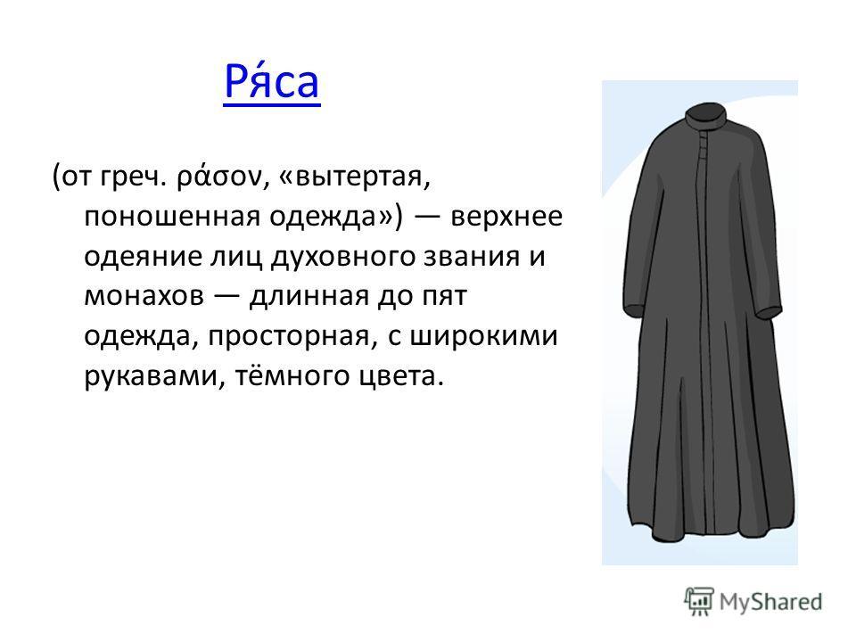 Ря́са (от греч. ράσον, «вытертая, поношенная одежда») верхнее одеяние лиц духовного звания и монахов длинная до пят одежда, просторная, с широкими рукавами, тёмного цвета.