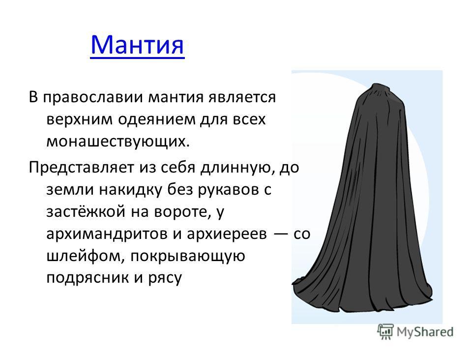 Мантия В православии мантия является верхним одеянием для всех монашествующих. Представляет из себя длинную, до земли накидку без рукавов с застёжкой на вороте, у архимандритов и архиереев со шлейфом, покрывающую подрясник и рясу