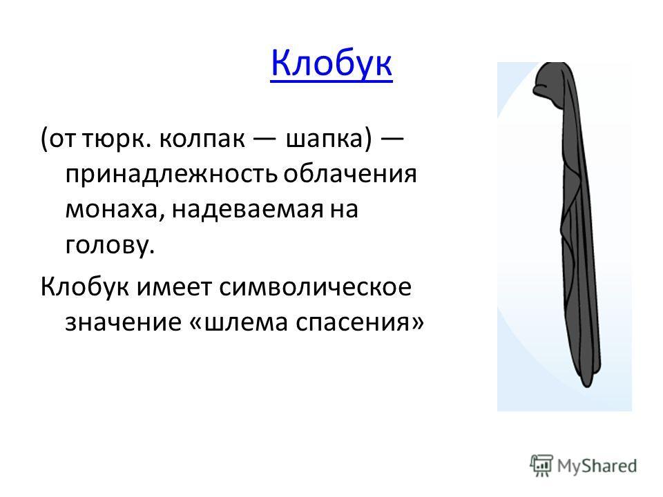 Клобук (от тюрк. колпак шапка) принадлежность облачения монаха, надеваемая на голову. Клобук имеет символическое значение «шлема спасения»