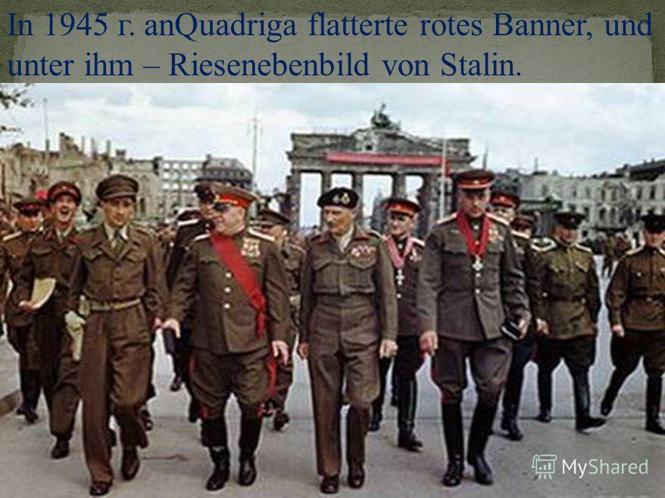 In 1945 г. anQuadriga flatterte rotes Banner, und unter ihm – Riesenebenbild von Stalin.