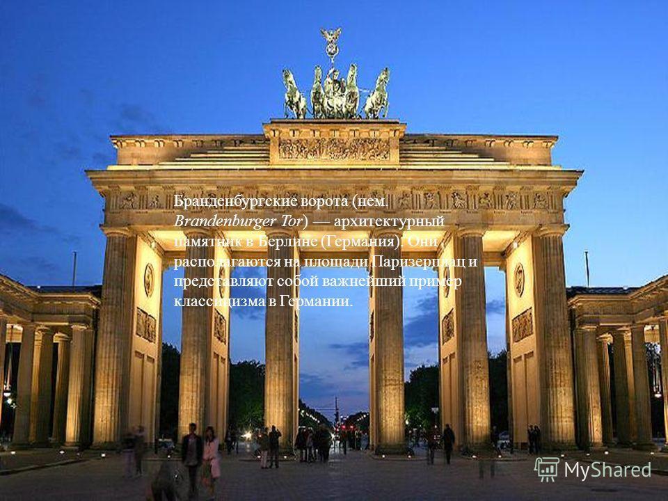 Бранденбургские ворота (нем. Brandenburger Tor) архитектурный памятник в Берлине (Германия). Они располагаются на площади Паризерплац и представляют собой важнейший пример классицизма в Германии.