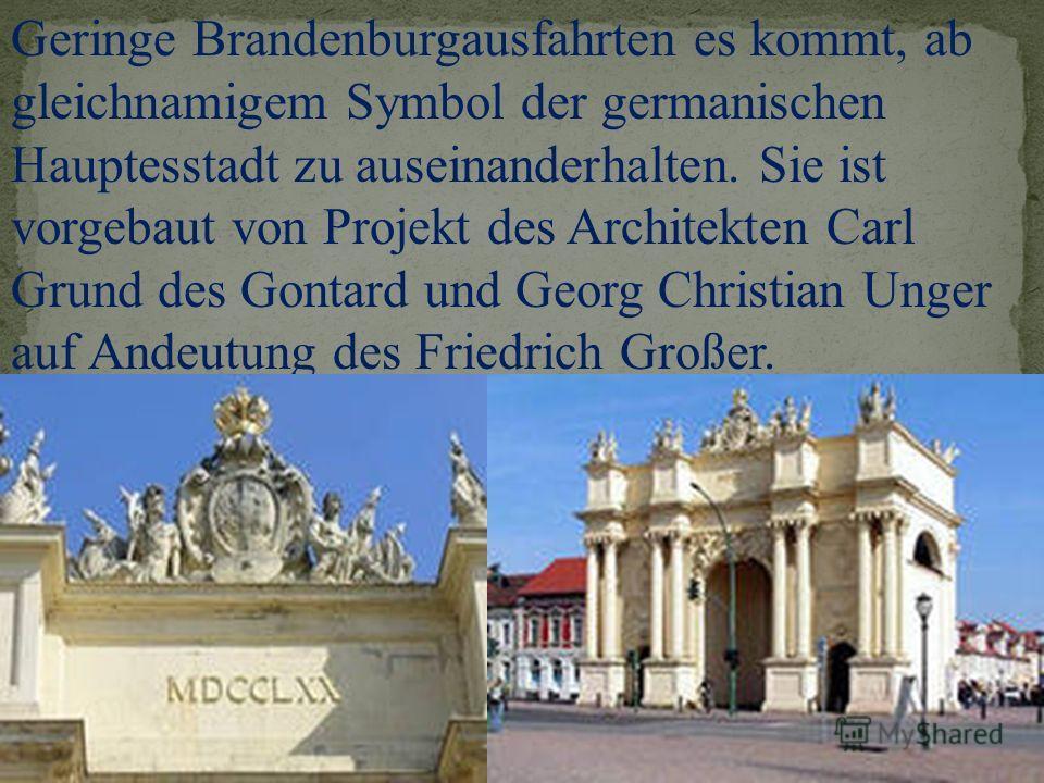Geringe Brandenburgausfahrten es kommt, ab gleichnamigem Symbol der germanischen Hauptesstadt zu auseinanderhalten. Sie ist vorgebaut von Projekt des Architekten Carl Grund des Gontard und Georg Christian Unger auf Andeutung des Friedrich Großer.