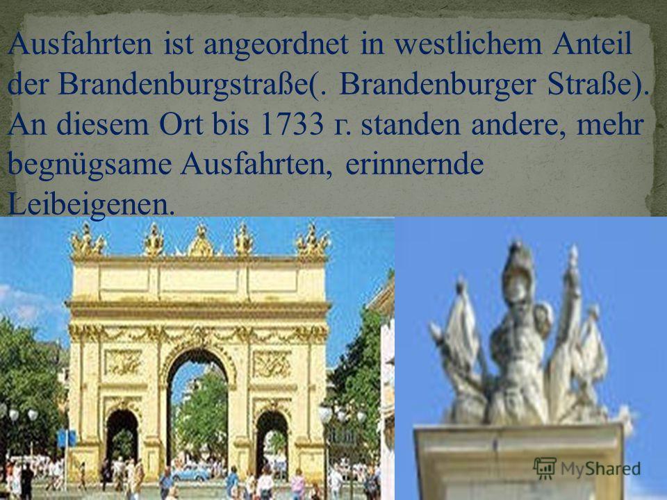 Ausfahrten ist angeordnet in westlichem Anteil der Brandenburgstraße(. Brandenburger Straße). An diesem Ort bis 1733 г. standen andere, mehr begnügsame Ausfahrten, erinnernde Leibeigenen.
