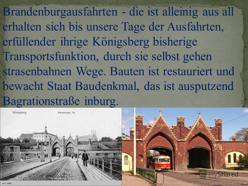 Brandenburgausfahrten - die ist alleinig aus all erhalten sich bis unsere Tage der Ausfahrten, erfüllender ihrige Königsberg bisherige Transportsfunktion, durch sie selbst gehen strasenbahnen Wege. Bauten ist restauriert und bewacht Staat Baudenkmal,