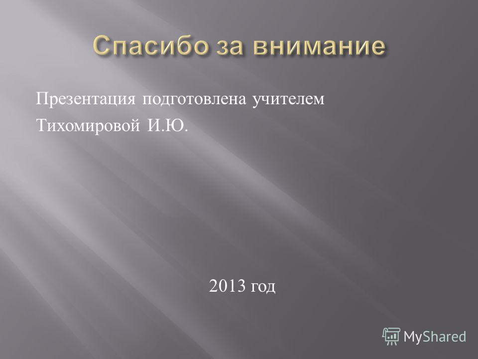 Презентация подготовлена учителем Тихомировой И. Ю. 2013 год