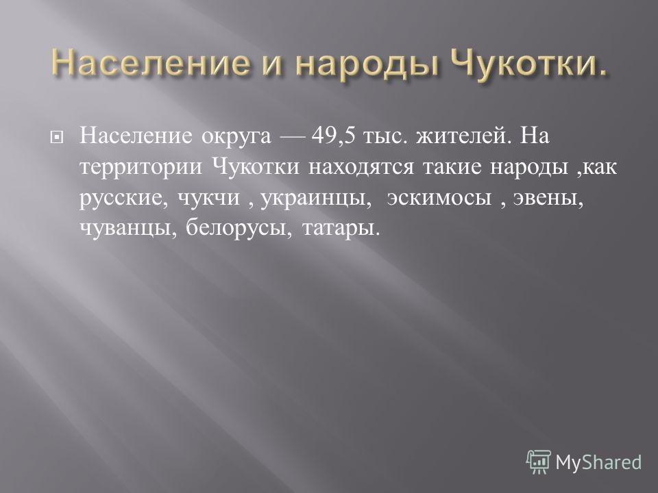 Население округа 49,5 тыс. жителей. На территории Чукотки находятся такие народы, как русские, чукчи, украинцы, эскимосы, эвены, чуванцы, белорусы, татары.