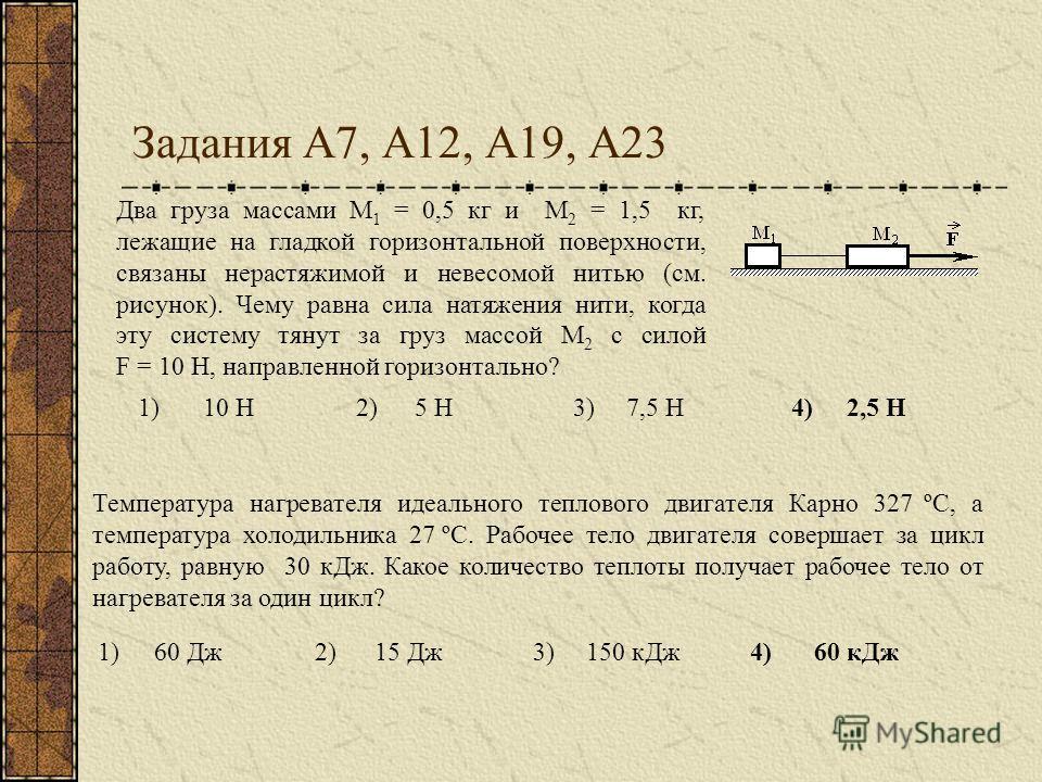 Задания А7, А12, А19, А23 1)10 Н2)5 Н3)7,5 Н4)2,5 Н Два груза массами М 1 = 0,5 кг и М 2 = 1,5 кг, лежащие на гладкой горизонтальной поверхности, связаны нерастяжимой и невесомой нитью (см. рисунок). Чему равна сила натяжения нити, когда эту систему