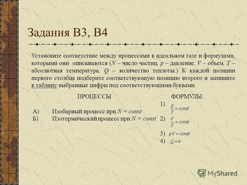 Задания В3, В4 ПРОЦЕССЫФОРМУЛЫ А)Изобарный процесс при N = const 1) Б)Изотермический процесс при N = const 2) 3) 4) Установите соответствие между процессами в идеальном газе и формулами, которыми они описываются (N – число частиц, p – давление, V – о