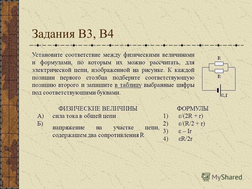 Задания В3, В4 ФИЗИЧЕСКИЕ ВЕЛИЧИНЫФОРМУЛЫ А)сила тока в общей цепи1)ε/(2R + r) Б) напряжение на участке цепи, содержащем два сопротивления R 2)ε/(R/2 + r) 3)ε – Ir 4)εR/2r Установите соответствие между физическими величинами и формулами, по которым и
