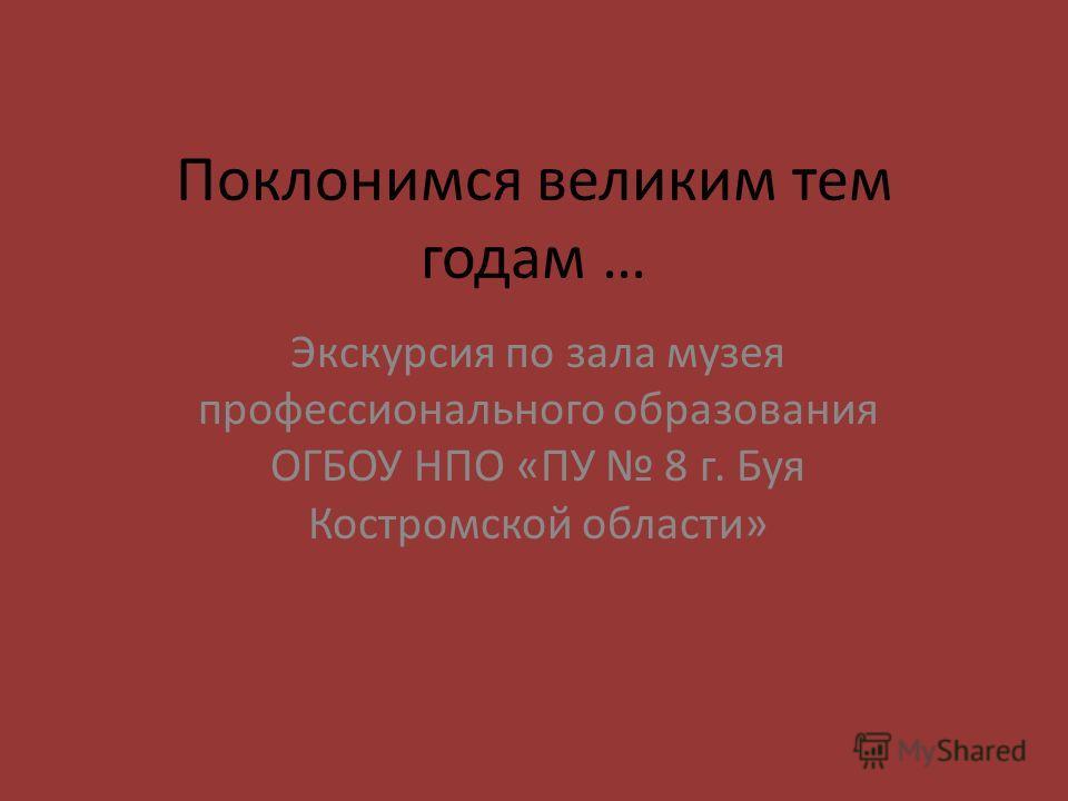 Поклонимся великим тем годам … Экскурсия по зала музея профессионального образования ОГБОУ НПО «ПУ 8 г. Буя Костромской области»