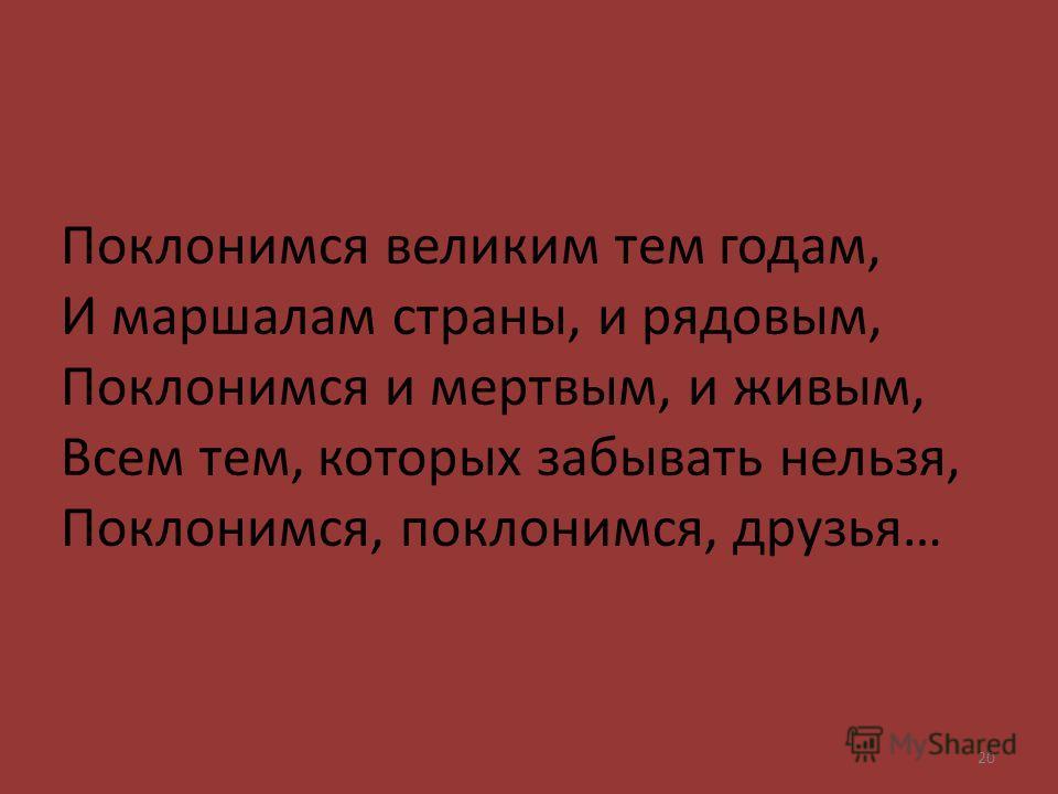 Поклонимся великим тем годам, И маршалам страны, и рядовым, Поклонимся и мертвым, и живым, Всем тем, которых забывать нельзя, Поклонимся, поклонимся, друзья… 20