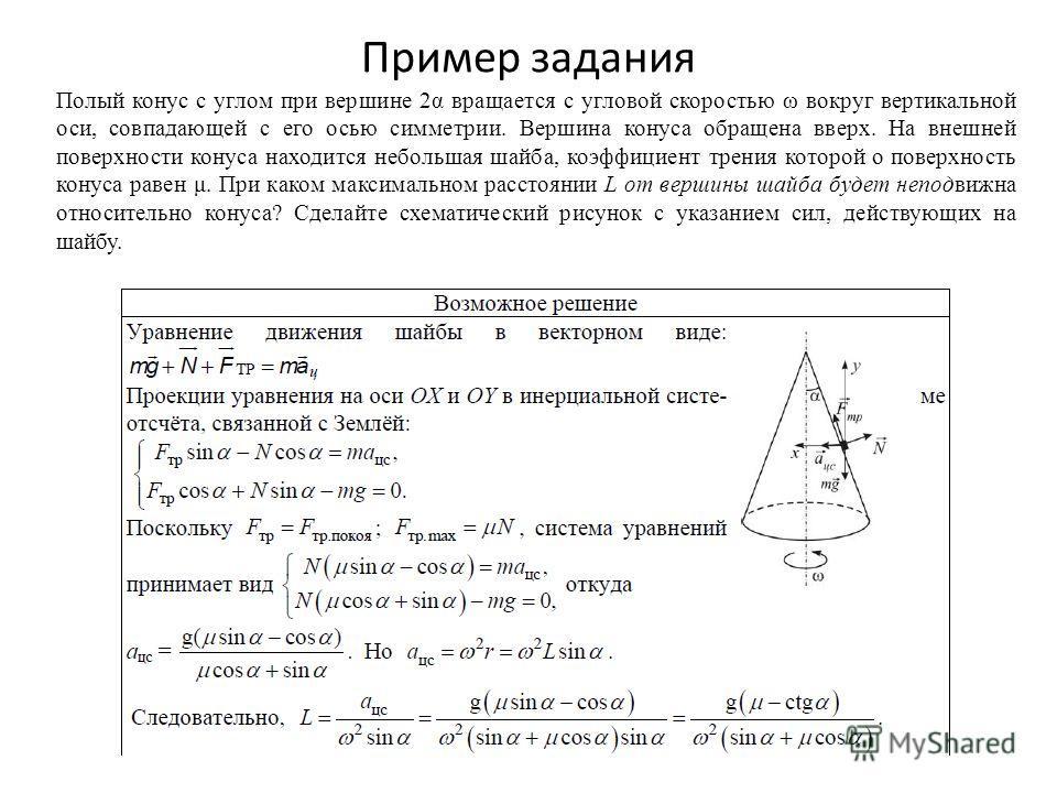 Пример задания Полый конус с углом при вершине 2α вращается с угловой скоростью ω вокруг вертикальной оси, совпадающей с его осью симметрии. Вершина конуса обращена вверх. На внешней поверхности конуса находится небольшая шайба, коэффициент трения ко