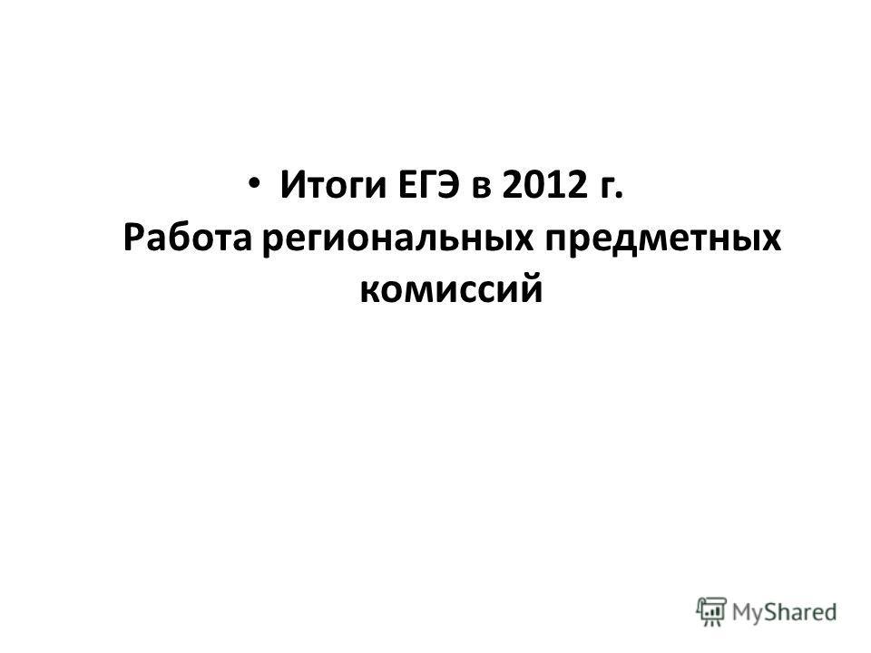 Итоги ЕГЭ в 2012 г. Работа региональных предметных комиссий
