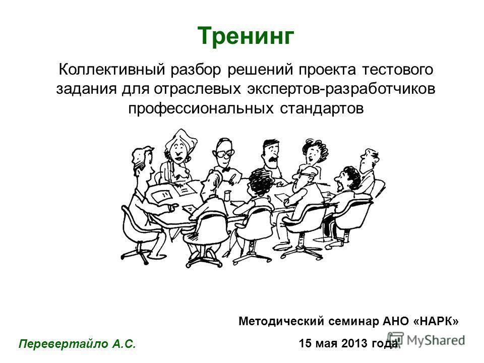 Тренинг Коллективный разбор решений проекта тестового задания для отраслевых экспертов-разработчиков профессиональных стандартов Методический семинар АНО «НАРК» 15 мая 2013 года Перевертайло А.С.