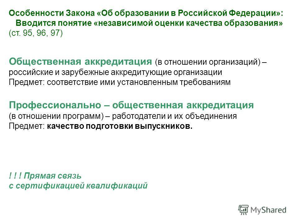Особенности Закона «Об образовании в Российской Федерации»: Вводится понятие «независимой оценки качества образования» (ст. 95, 96, 97) Общественная аккредитация (в отношении организаций) – российские и зарубежные аккредитующие организации Предмет: с