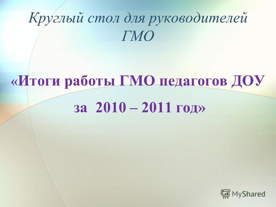 Круглый стол для руководителей ГМО « Итоги работы ГМО педагогов ДОУ за 2010 – 2011 год»