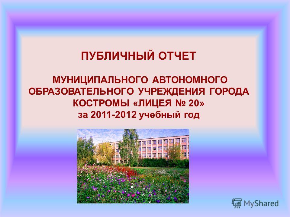 ПУБЛИЧНЫЙ ОТЧЕТ МУНИЦИПАЛЬНОГО АВТОНОМНОГО ОБРАЗОВАТЕЛЬНОГО УЧРЕЖДЕНИЯ ГОРОДА КОСТРОМЫ «ЛИЦЕЯ 20» за 2011-2012 учебный год