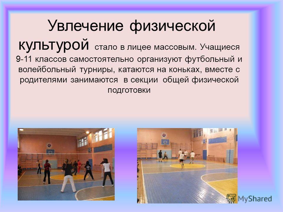 Увлечение физической культурой стало в лицее массовым. Учащиеся 9-11 классов самостоятельно организуют футбольный и волейбольный турниры, катаются на коньках, вместе с родителями занимаются в секции общей физической подготовки