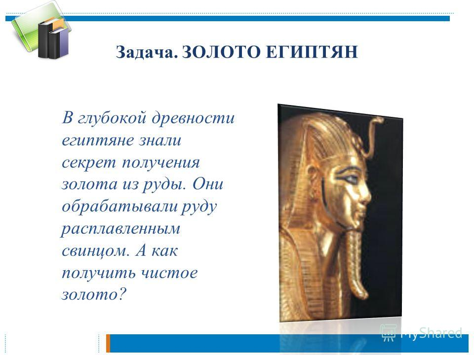 Задача. ЗОЛОТО ЕГИПТЯН В глубокой древности египтяне знали секрет получения золота из руды. Они обрабатывали руду расплавленным свинцом. А как получить чистое золото?