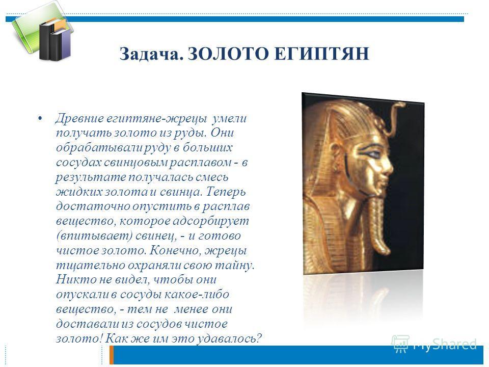 Задача. ЗОЛОТО ЕГИПТЯН Древние египтяне-жрецы умели получать золото из руды. Они обрабатывали руду в больших сосудах свинцовым расплавом - в результате получалась смесь жидких золота и свинца. Теперь достаточно опустить в расплав вещество, которое ад