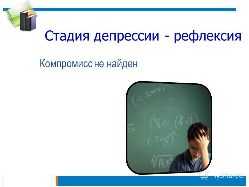Стадия депрессии - рефлексия Компромисс не найден
