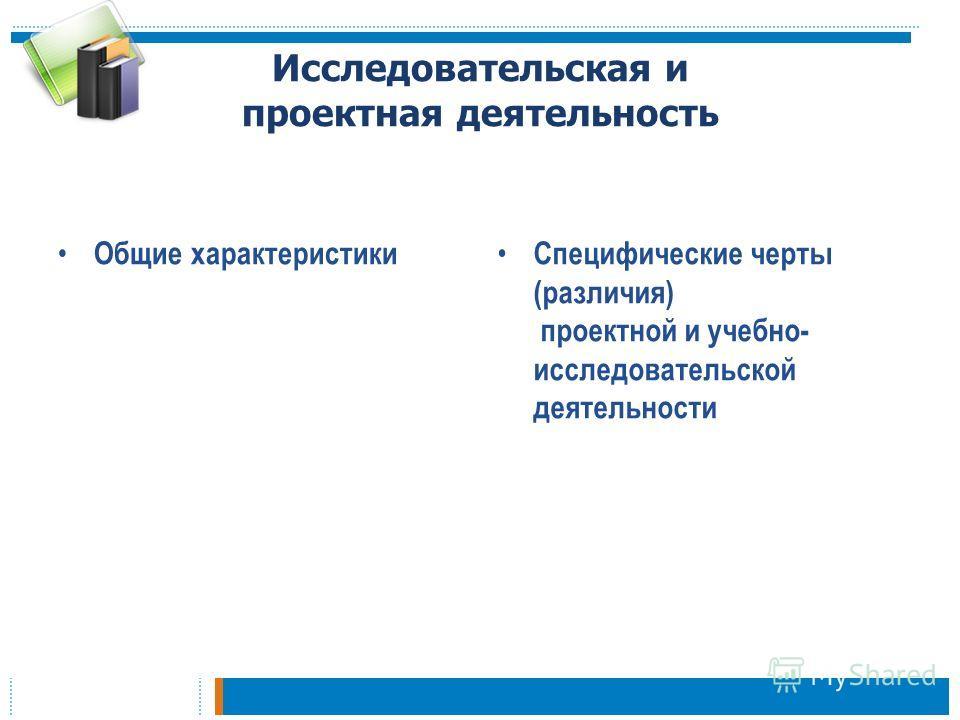 Исследовательская и проектная деятельность Общие характеристики Специфические черты (различия) проектной и учебно- исследовательской деятельности