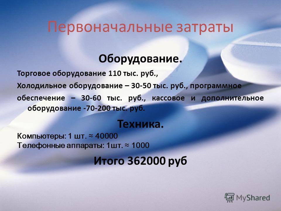 Первоначальные затраты Оборудование. Торговое оборудование 110 тыс. руб., Холодильное оборудование – 30-50 тыс. руб., программное обеспечение – 30-60 тыс. руб., кассовое и дополнительное оборудование -70-200 тыс. руб. Техника. Компьютеры: 1 шт. 40000