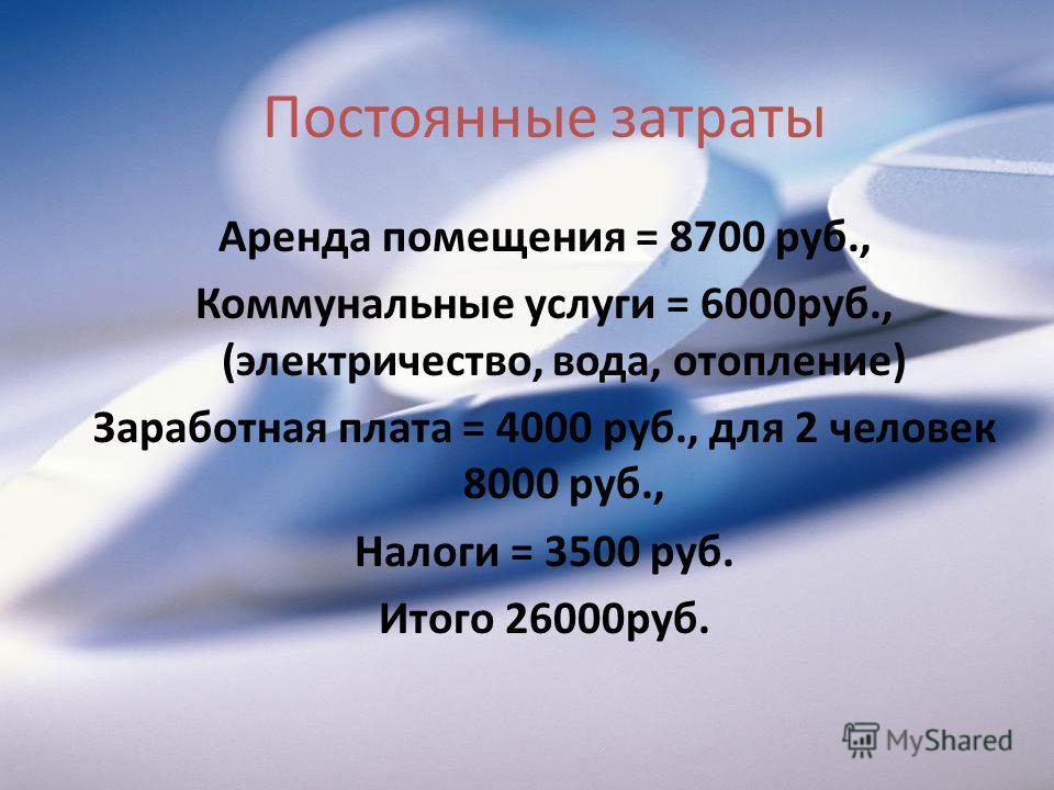 Постоянные затраты Аренда помещения = 8700 руб., Коммунальные услуги = 6000руб., (электричество, вода, отопление) Заработная плата = 4000 руб., для 2 человек 8000 руб., Налоги = 3500 руб. Итого 26000руб.