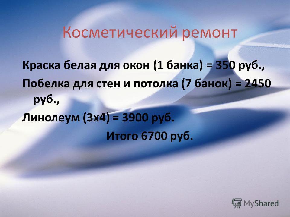 Косметический ремонт Краска белая для окон (1 банка) = 350 руб., Побелка для стен и потолка (7 банок) = 2450 руб., Линолеум (3х4) = 3900 руб. Итого 6700 руб.
