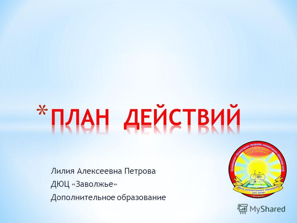 Лилия Алексеевна Петрова ДЮЦ «Заволжье» Дополнительное образование