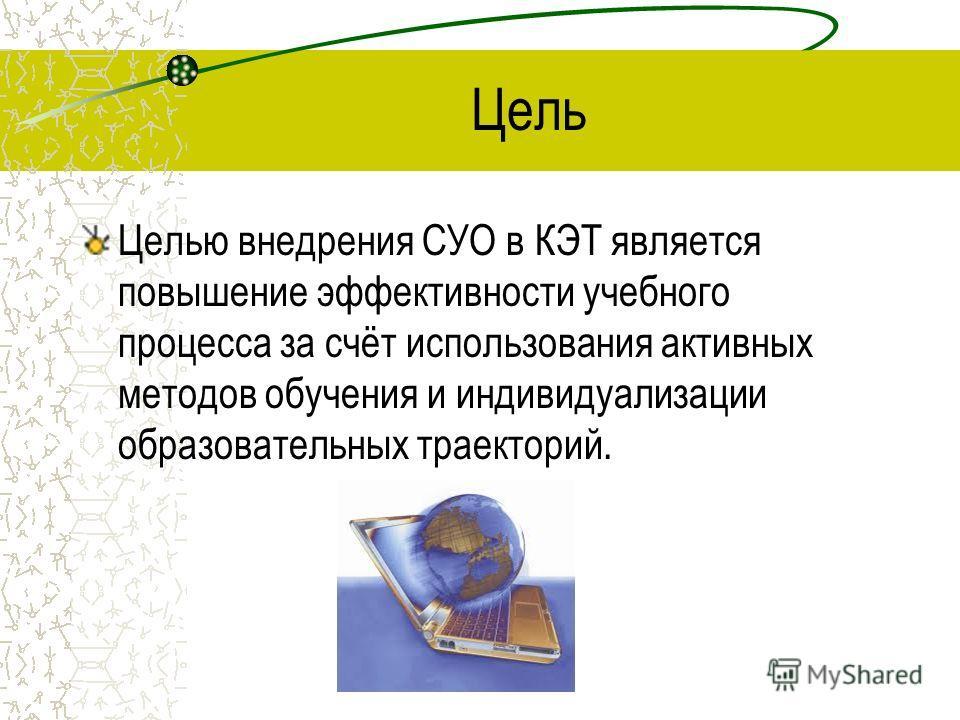 Цель Целью внедрения СУО в КЭТ является повышение эффективности учебного процесса за счёт использования активных методов обучения и индивидуализации образовательных траекторий.