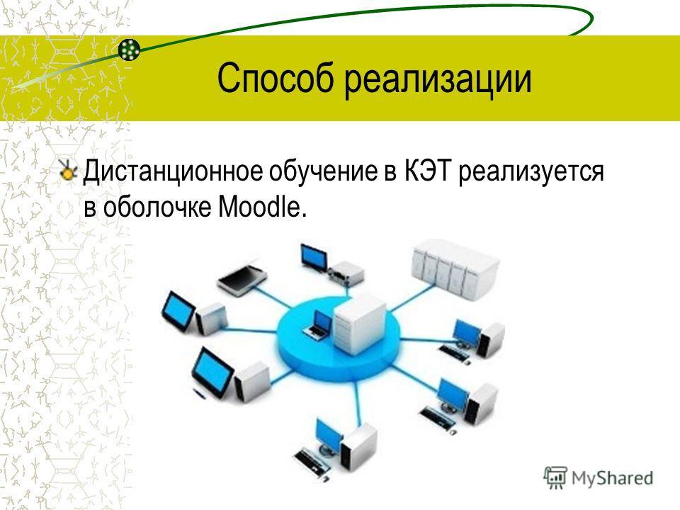 Способ реализации Дистанционное обучение в КЭТ реализуется в оболочке Moodle.