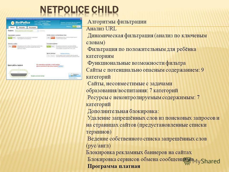 Алгоритмы фильтрации Анализ URL Динамическая фильтрация (анализ по ключевым словам) Фильтрация по положительным для ребёнка категориям Функциональные возможности фильтра Сайты с потенциально опасным содержанием: 9 категорий Сайты, несовместимые с зад