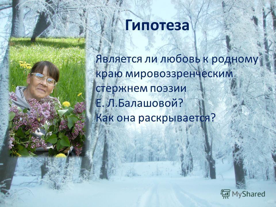 Гипотеза Является ли любовь к родному краю мировоззренческим стержнем поэзии Е. Л.Балашовой? Как она раскрывается?