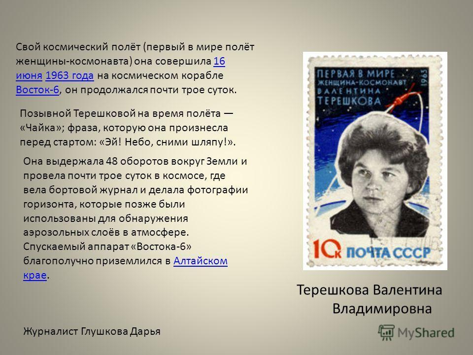 Свой космический полёт (первый в мире полёт женщины-космонавта) она совершила 16 июня 1963 года на космическом корабле Восток-6, он продолжался почти трое суток.16 июня1963 года Восток-6 Позывной Терешковой на время полёта «Чайка»; фраза, которую она