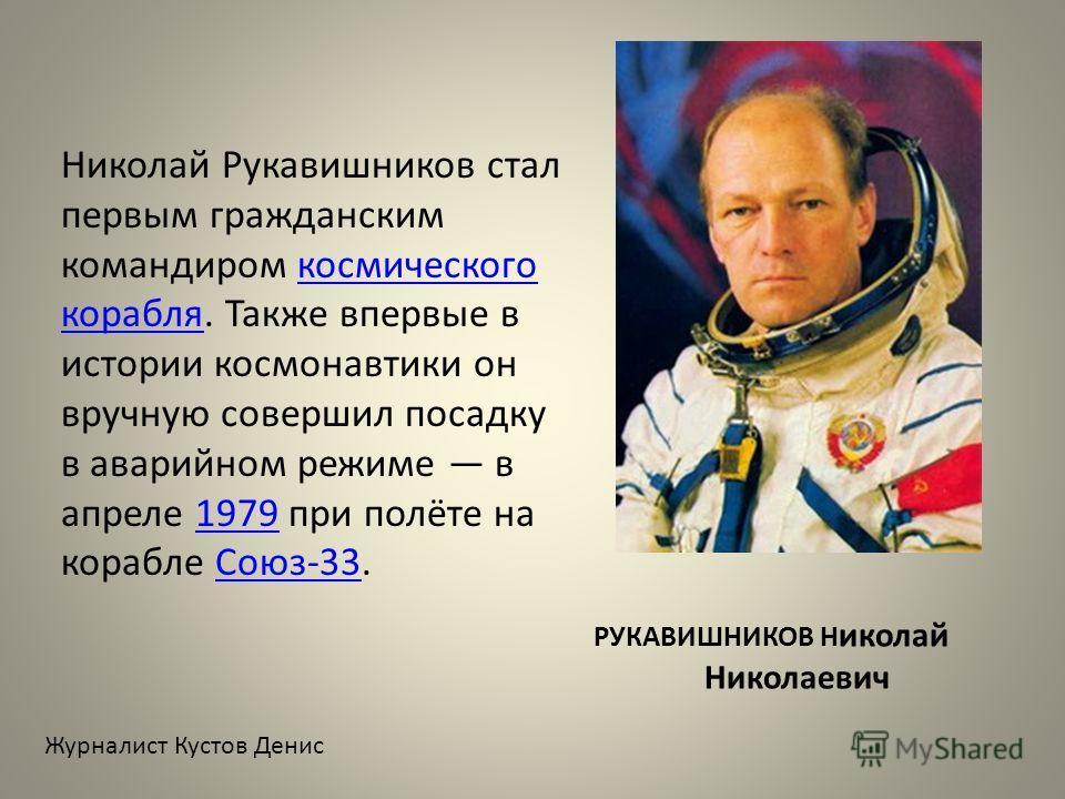 РУКАВИШНИКОВ Н иколай Николаевич Николай Рукавишников стал первым гражданским командиром космического корабля. Также впервые в истории космонавтики он вручную совершил посадку в аварийном режиме в апреле 1979 при полёте на корабле Союз-33.космическог