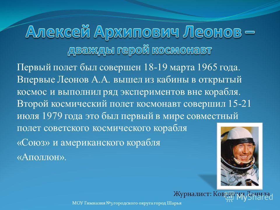 Первый полет был совершен 18-19 марта 1965 года. Впервые Леонов А.А. вышел из кабины в открытый космос и выполнил ряд экспериментов вне корабля. Второй космический полет космонавт совершил 15-21 июля 1979 года это был первый в мире совместный полет с