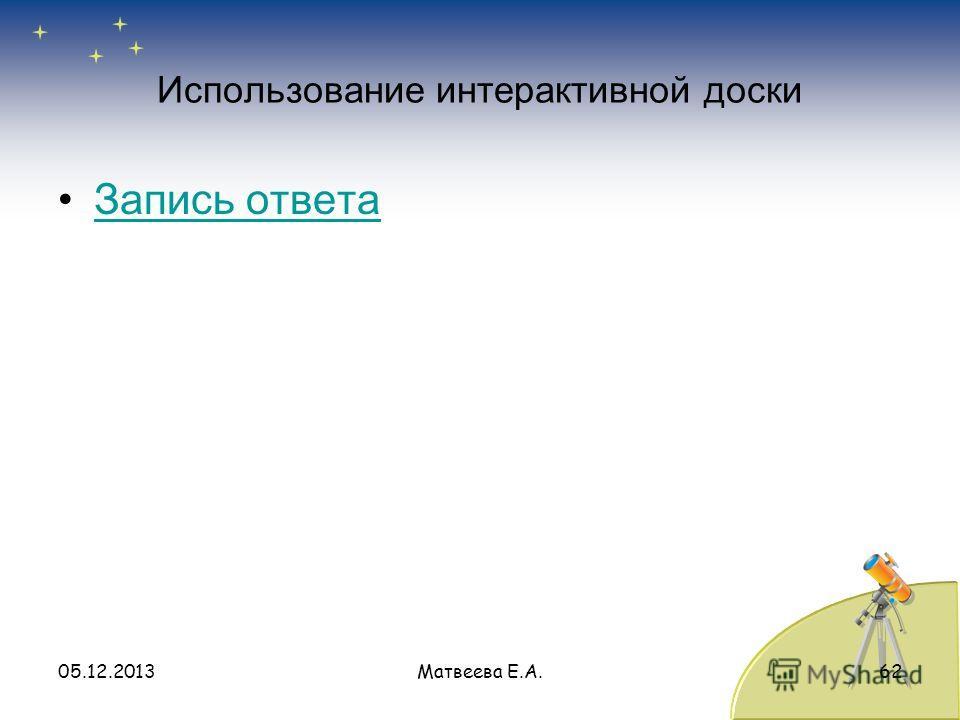 Использование интерактивной доски Запись ответа 05.12.2013Матвеева Е.А.62