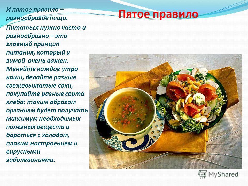 Пятое правило И пятое правило – разнообразие пищи. Питаться нужно часто и разнообразно – это главный принцип питания, который и зимой очень важен. Меняйте каждое утро каши, делайте разные свежевыжатые соки, покупайте разные сорта хлеба: таким образом