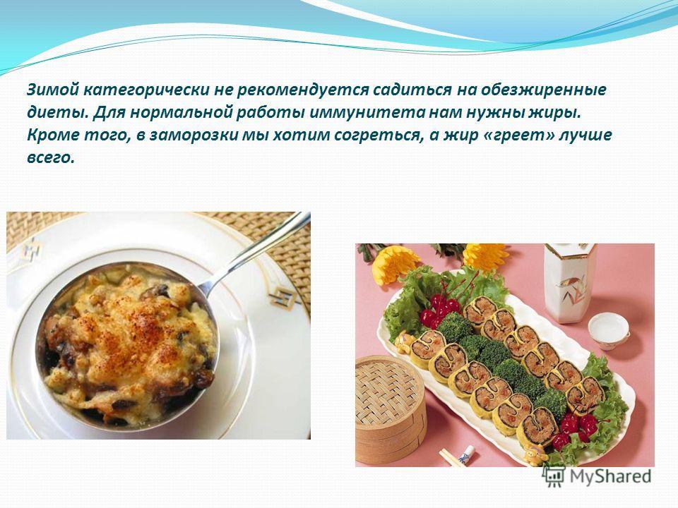 Зимой категорически не рекомендуется садиться на обезжиренные диеты. Для нормальной работы иммунитета нам нужны жиры. Кроме того, в заморозки мы хотим согреться, а жир «греет» лучше всего.