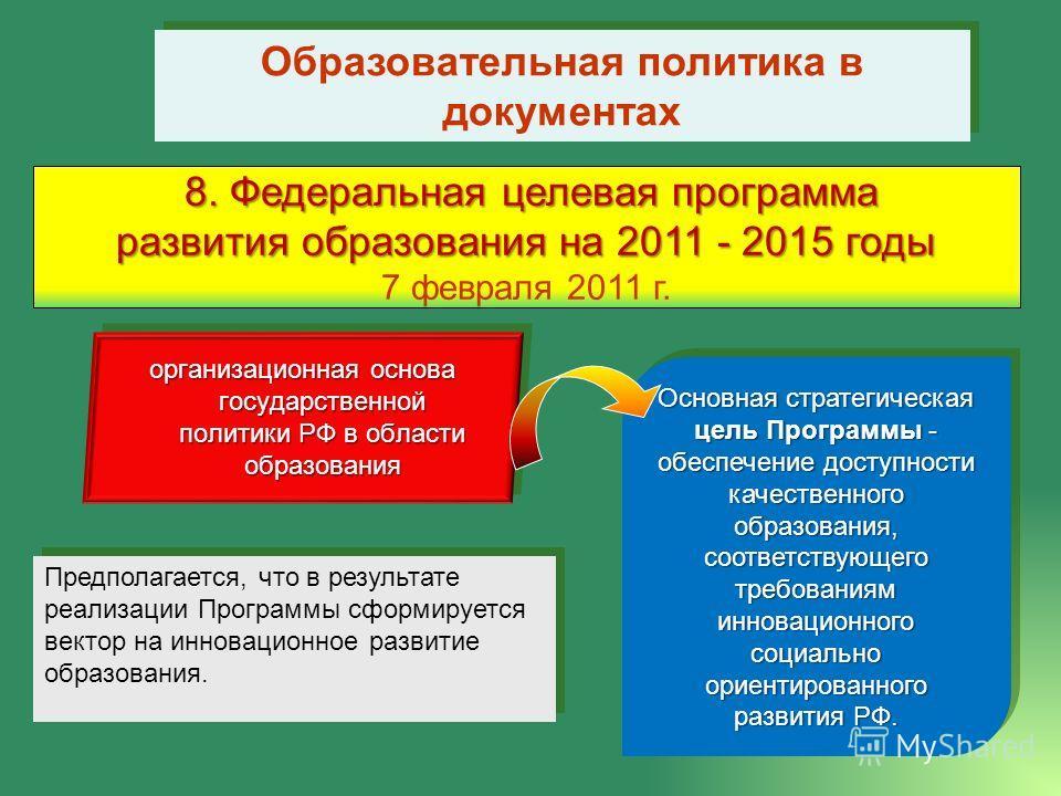Образовательная политика в документах 8. Федеральная целевая программа развития образования на 2011 - 2015 годы 7 февраля 2011 г. Основная стратегическая цель Программы - обеспечение доступности качественного образования, соответствующего требованиям