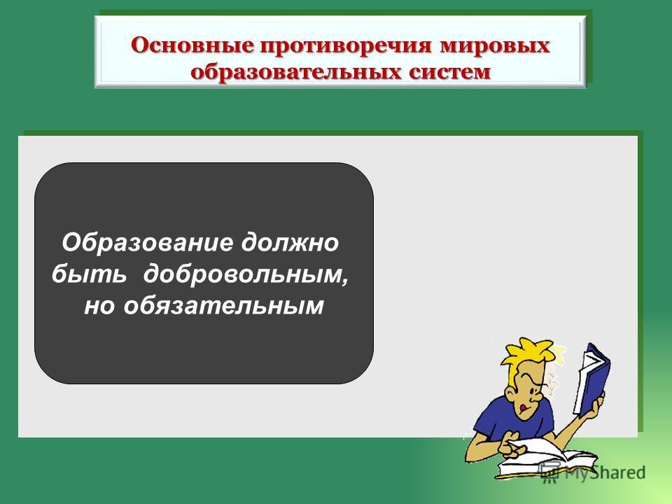 Образование должно быть добровольным, но обязательным Основные противоречия мировых образовательных систем